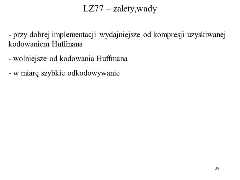 39 LZ77 – zalety,wady - przy dobrej implementacji wydajniejsze od kompresji uzyskiwanej kodowaniem Huffmana - wolniejsze od kodowania Huffmana - w mia