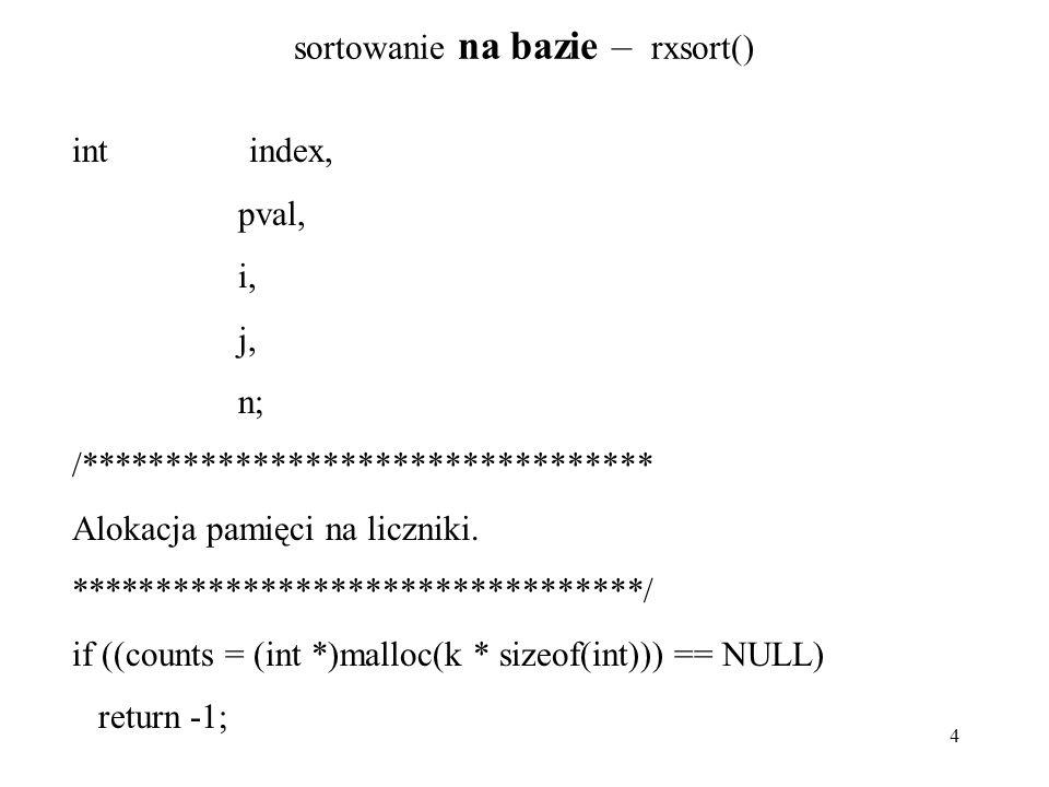 4 sortowanie na bazie – rxsort() int index, pval, i, j, n; /********************************* Alokacja pamięci na liczniki. **************************