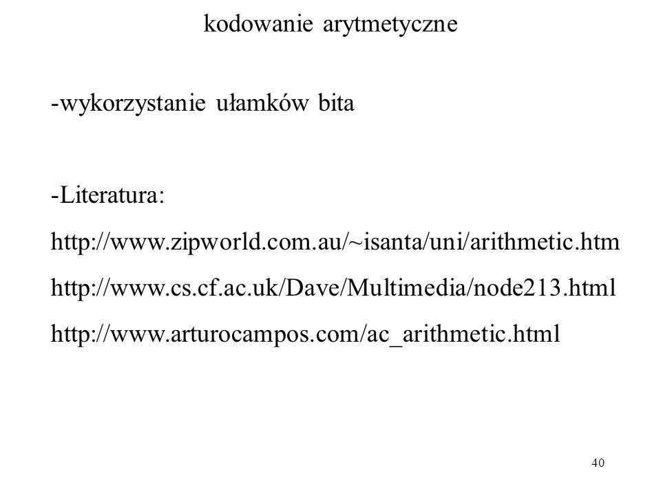 40 kodowanie arytmetyczne -wykorzystanie ułamków bita -Literatura: http://www.zipworld.com.au/~isanta/uni/arithmetic.htm http://www.cs.cf.ac.uk/Dave/M