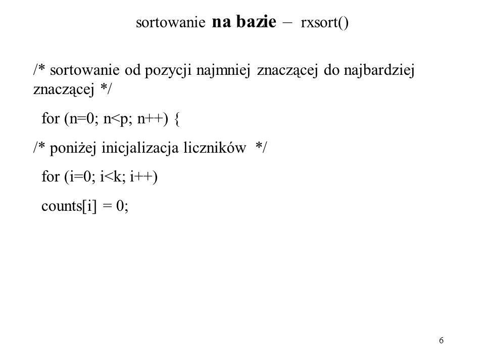 6 sortowanie na bazie – rxsort() /* sortowanie od pozycji najmniej znaczącej do najbardziej znaczącej */ for (n=0; n<p; n++) { /* poniżej inicjalizacj
