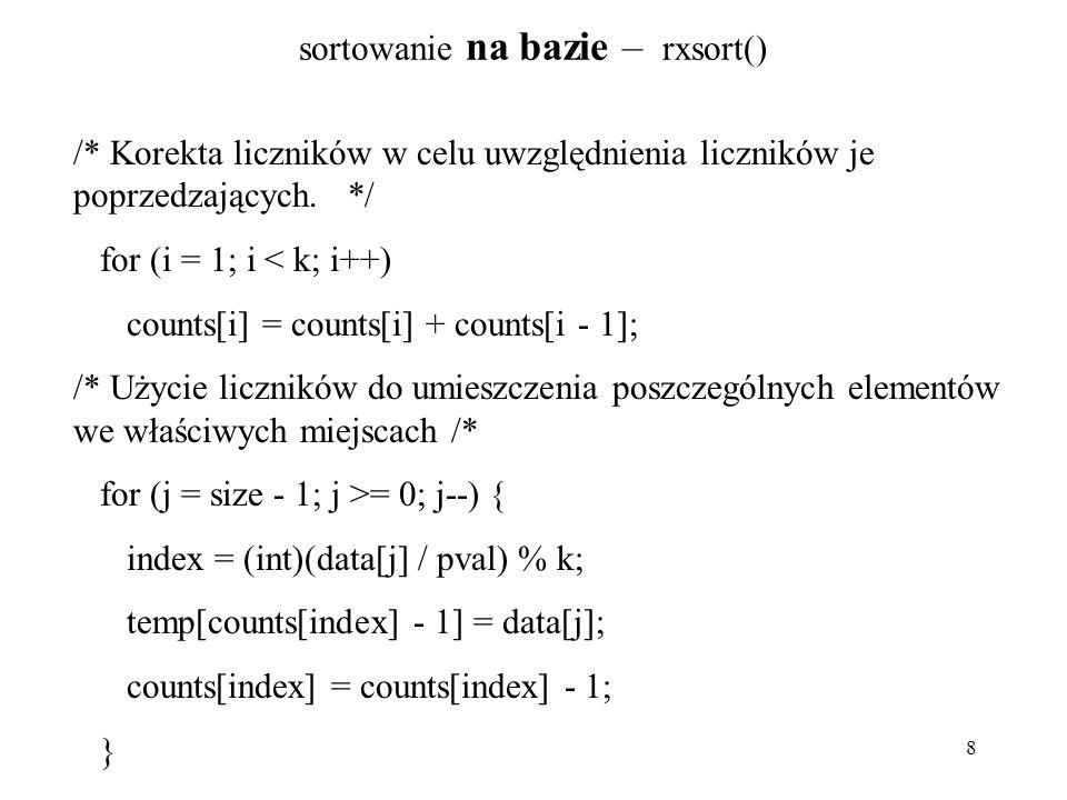 8 sortowanie na bazie – rxsort() /* Korekta liczników w celu uwzględnienia liczników je poprzedzających. */ for (i = 1; i < k; i++) counts[i] = counts
