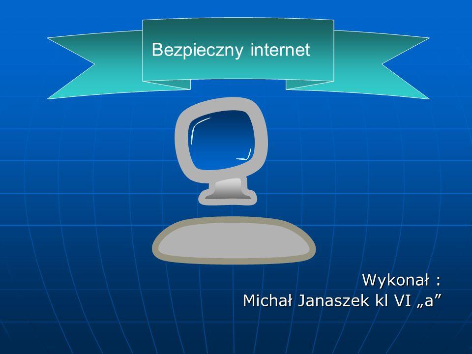 Bezpieczny internet Wykonał : Michał Janaszek kl VI a Michał Janaszek kl VI a