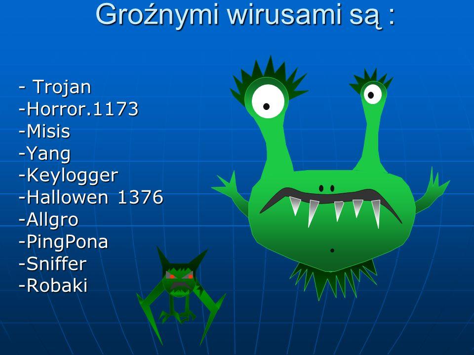 Groźnymi wirusami są : - Trojan -Horror.1173-Misis-Yang-Keylogger -Hallowen 1376 -Allgro-PingPona-Sniffer-Robaki