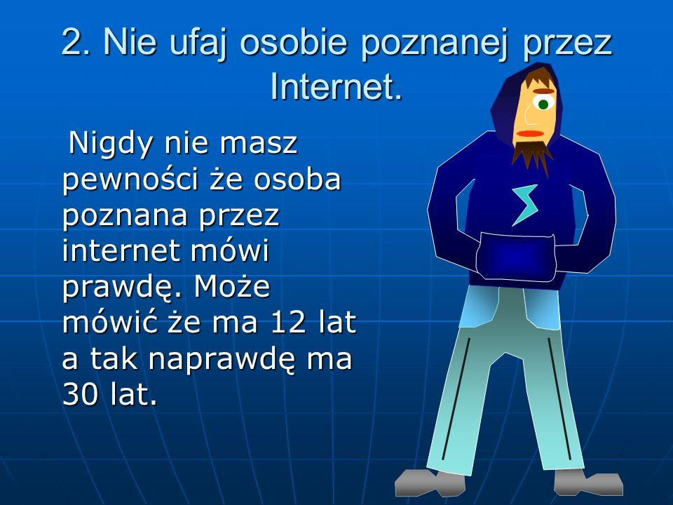 2. Nie ufaj osobie poznanej przez Internet. Nigdy nie masz pewności że osoba poznana przez internet mówi prawdę. Może mówić że ma 12 lat a tak naprawd