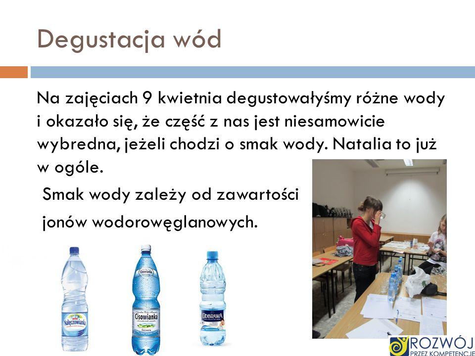 Degustacja wód Na zajęciach 9 kwietnia degustowałyśmy różne wody i okazało się, że część z nas jest niesamowicie wybredna, jeżeli chodzi o smak wody.