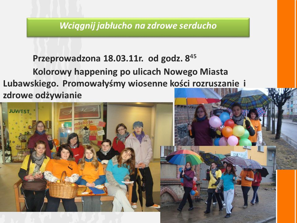 Przeprowadzona 18.03.11r. od godz. 8 45 Kolorowy happening po ulicach Nowego Miasta Lubawskiego.Promowałyśmy wiosenne kości rozruszanie i zdrowe odżyw