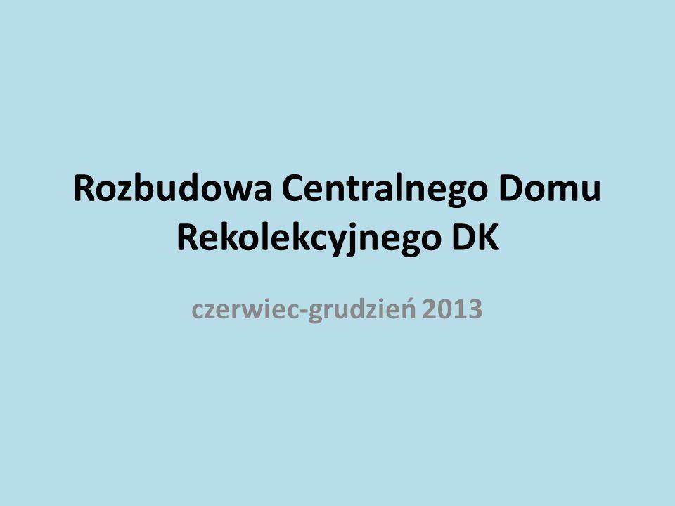 Rozbudowa Centralnego Domu Rekolekcyjnego DK czerwiec-grudzień 2013