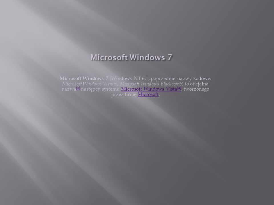 Microsoft Windows 7 Microsoft Windows 7 (Windows NT 6.1, poprzednie nazwy kodowe: Microsoft Windows Vienna, Microsoft Windows Blackcomb ) to oficjalna
