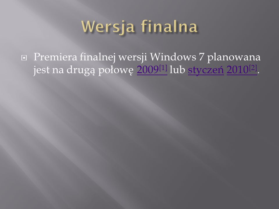 Premiera finalnej wersji Windows 7 planowana jest na drugą połowę 2009 [1] lub styczeń 2010 [2].2009 [1]styczeń2010 [2]