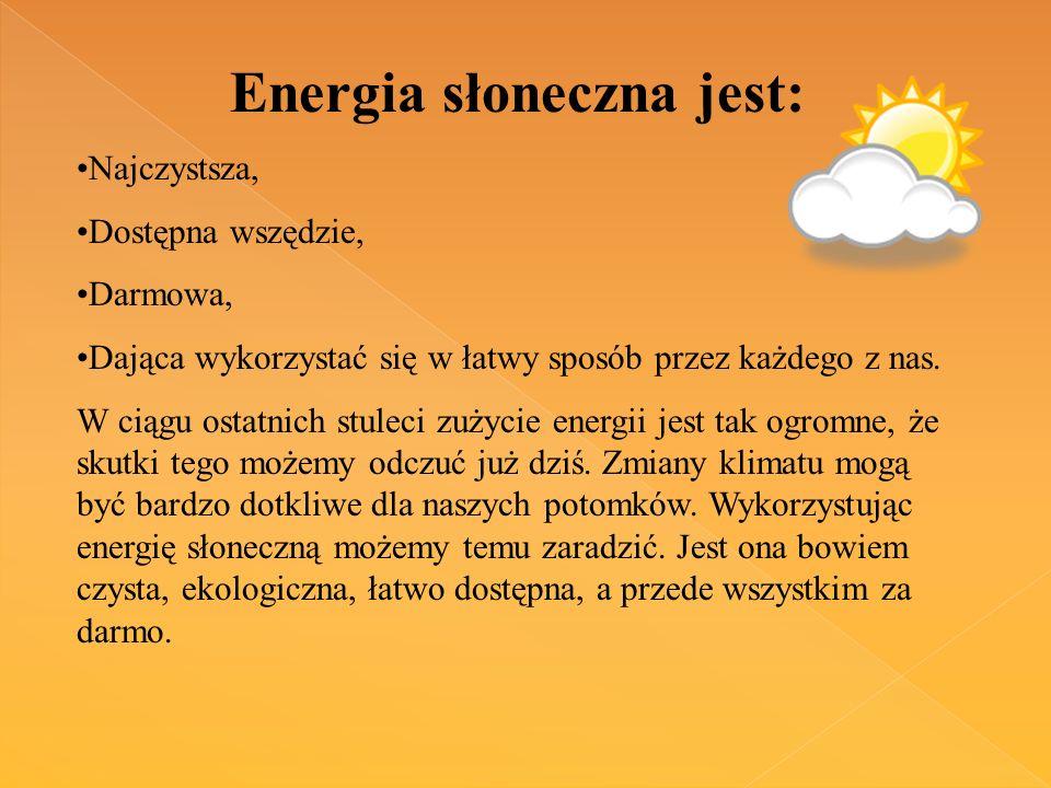 Energia słoneczna jest: Najczystsza, Dostępna wszędzie, Darmowa, Dająca wykorzystać się w łatwy sposób przez każdego z nas.