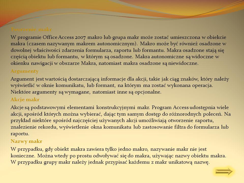 Tworzenie makr W programie Office Access 2007 makro lub grupa makr może zostać umieszczona w obiekcie makra (czasem nazywanym makrem autonomicznym). M