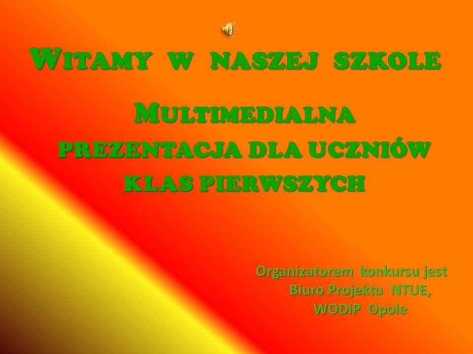 W ITAMY W NASZEJ SZKOLE Organizatorem konkursu jest Biuro Projektu NTUE, WODiP Opole M ULTIMEDIALNA PREZENTACJA DLA UCZNIÓW KLAS PIERWSZYCH