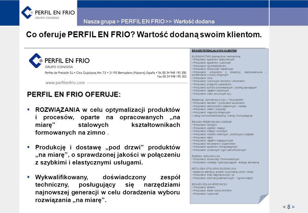 Asortyment produktów firmy PERFIL EN FRIO Perfil en Frío produkuje stalowe kształtowniki formowane na zimno, otwarte lub spawane z możliwością przebijania i prowadzenia innych operacji na linii produkcyjnej, a także z różnymi opcjami wykończenia.