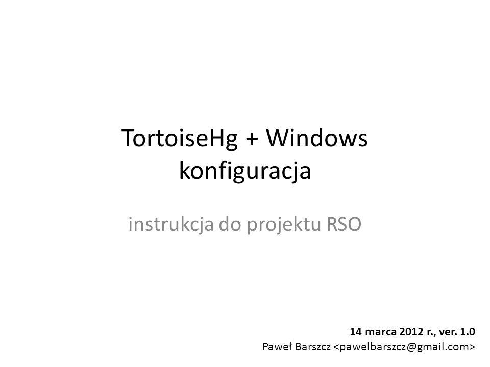 TortoiseHg + Windows konfiguracja instrukcja do projektu RSO 14 marca 2012 r., ver. 1.0 Paweł Barszcz