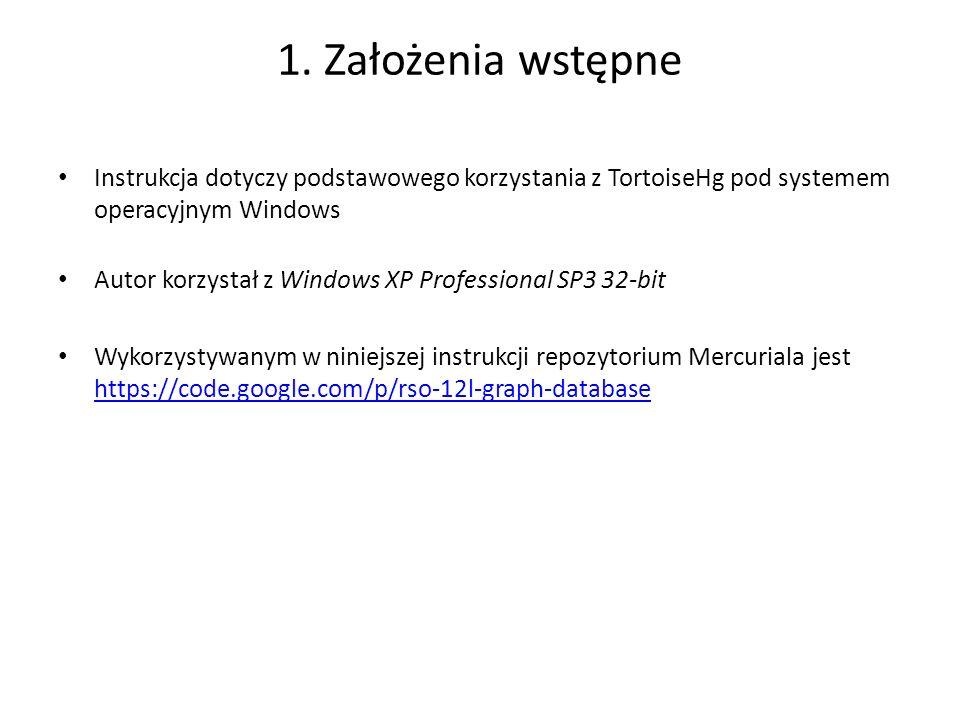 1. Założenia wstępne Instrukcja dotyczy podstawowego korzystania z TortoiseHg pod systemem operacyjnym Windows Autor korzystał z Windows XP Profession