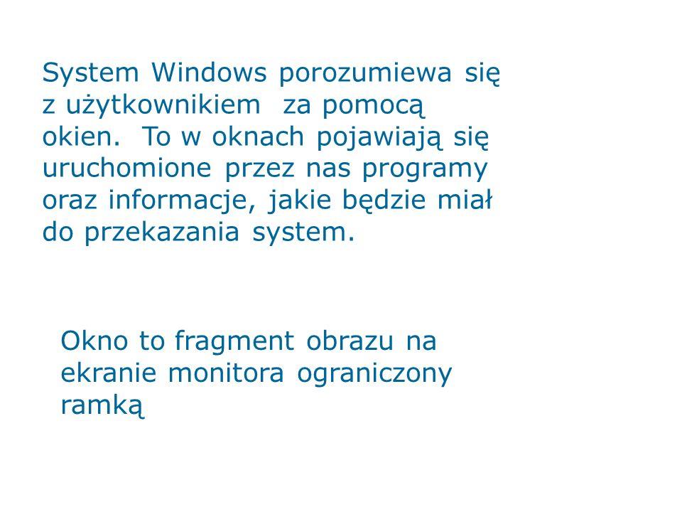 System Windows porozumiewa się z użytkownikiem za pomocą okien. To w oknach pojawiają się uruchomione przez nas programy oraz informacje, jakie będzie