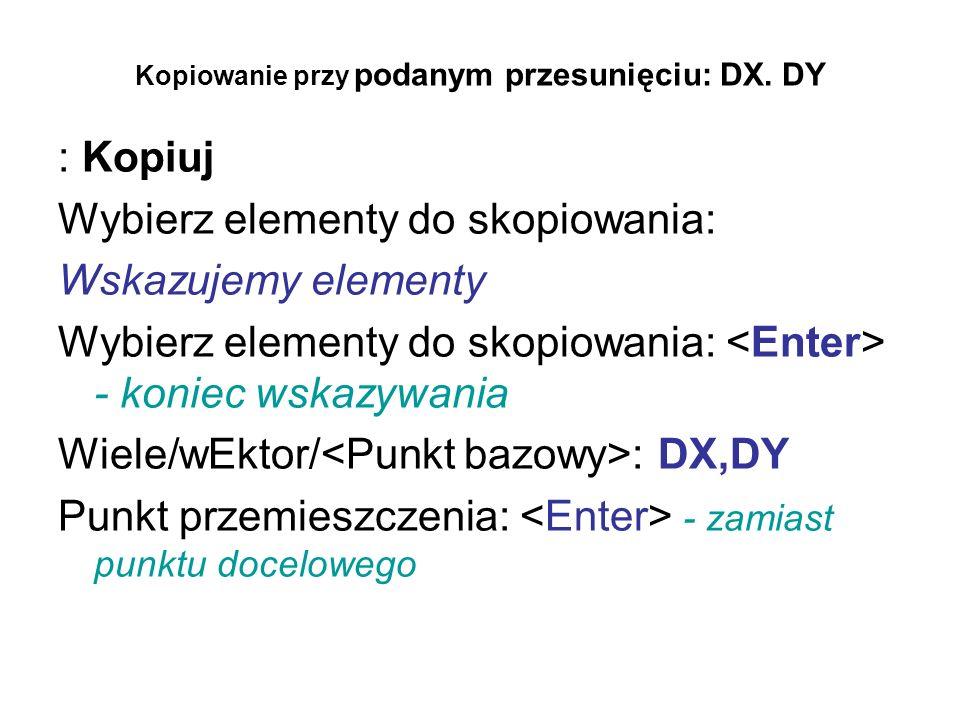 Kopiowanie przy podanym przesunięciu: DX. DY : Kopiuj Wybierz elementy do skopiowania: Wskazujemy elementy Wybierz elementy do skopiowania: - koniec w