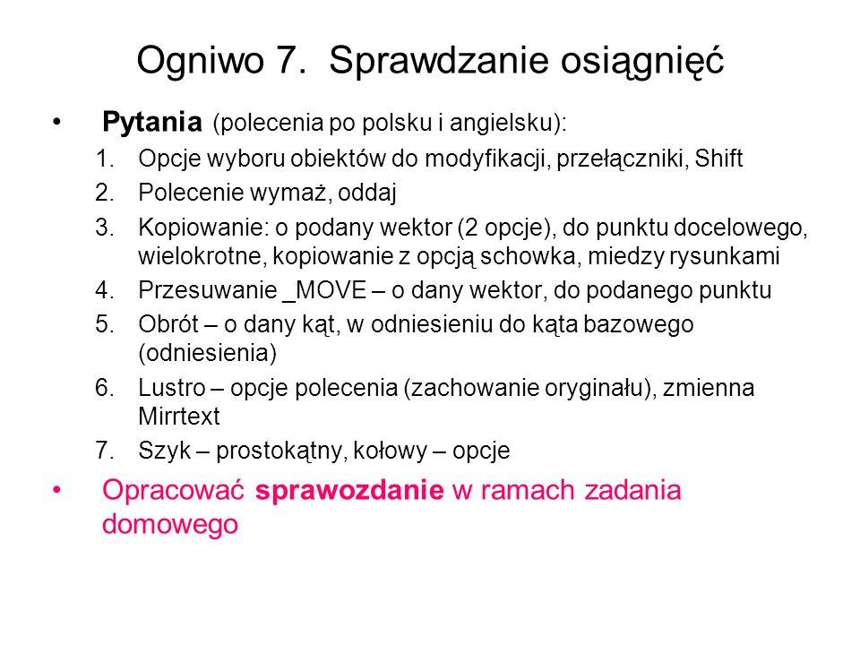 Ogniwo 7. Sprawdzanie osiągnięć Pytania (polecenia po polsku i angielsku): 1.Opcje wyboru obiektów do modyfikacji, przełączniki, Shift 2.Polecenie wym