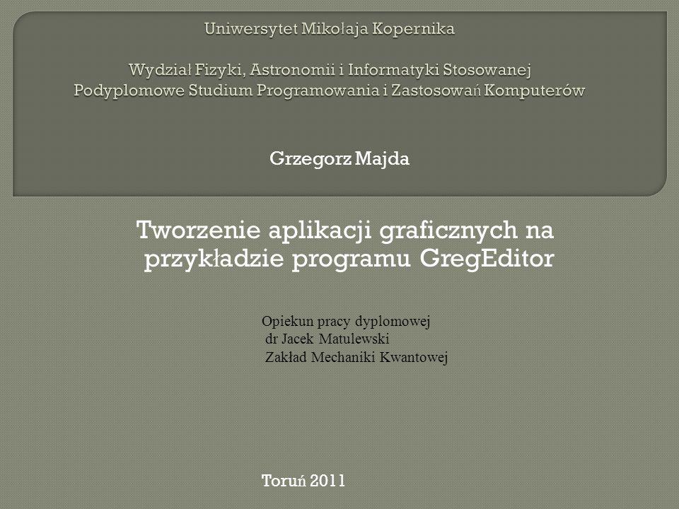 Tworzenie aplikacji graficznych na przyk ł adzie programu GregEditor Grzegorz Majda Opiekun pracy dyplomowej dr Jacek Matulewski Zakład Mechaniki Kwan