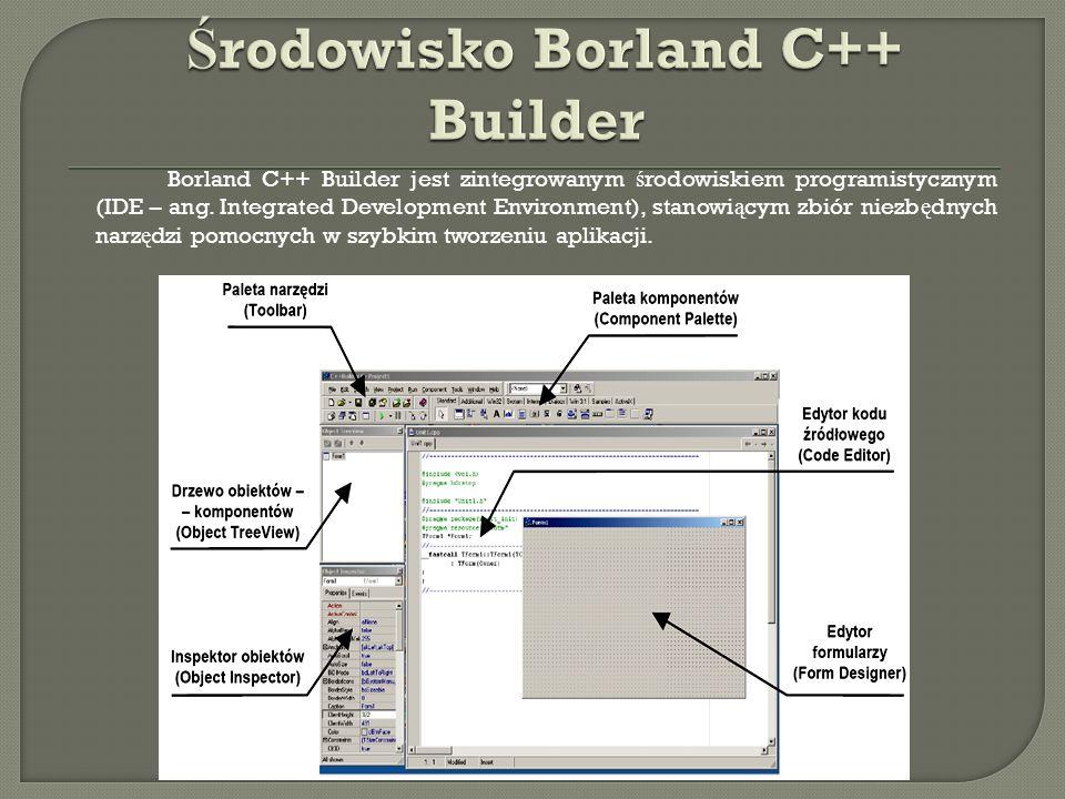 Borland C++ Builder jest zintegrowanym ś rodowiskiem programistycznym (IDE – ang. Integrated Development Environment), stanowi ą cym zbiór niezb ę dny