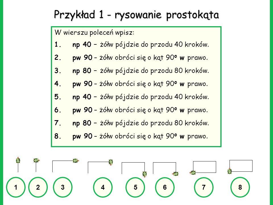 Przykład 1 - rysowanie prostokąta W wierszu poleceń wpisz: 1.np 40 1.np 40 – żółw pójdzie do przodu 40 kroków. 2.pw 90 2.pw 90 – żółw obróci się o kąt