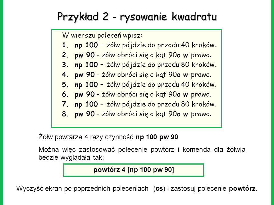 Przykład 2 - rysowanie kwadratu W wierszu poleceń wpisz: 1.np 100 1.np 100 – żółw pójdzie do przodu 40 kroków. 2.pw 90 2.pw 90 – żółw obróci się o kąt