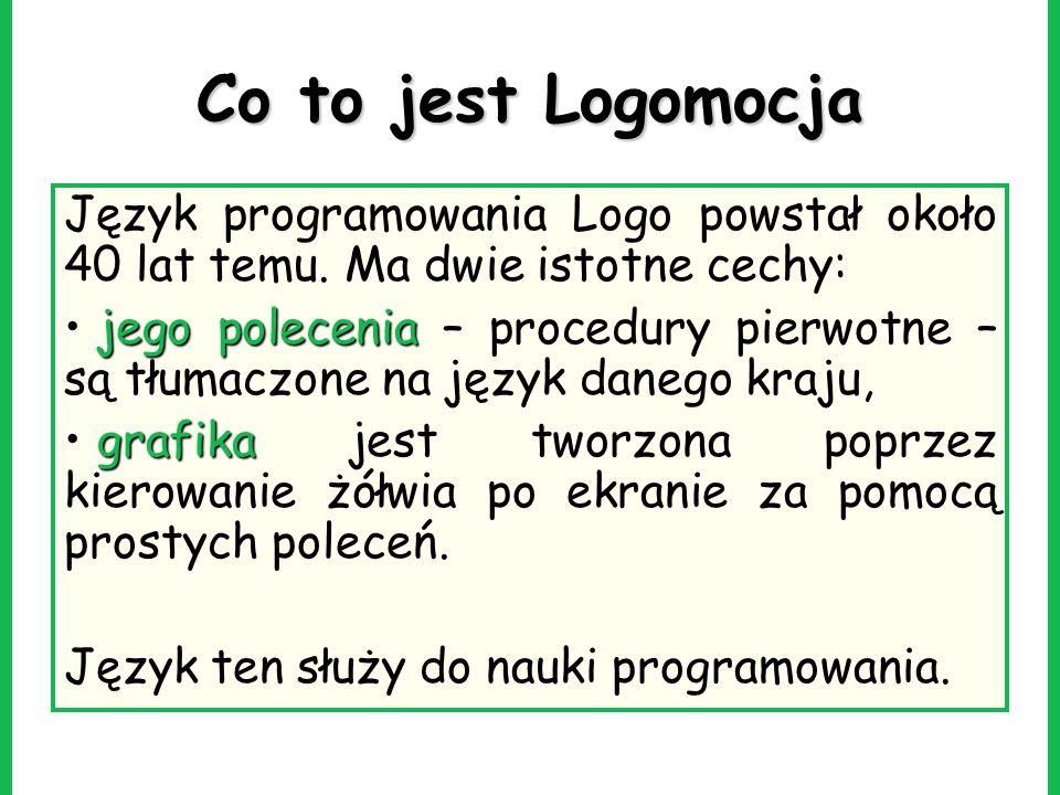 Co to jest Logomocja Język programowania Logo powstał około 40 lat temu. Ma dwie istotne cechy: jego polecenia jego polecenia – procedury pierwotne –