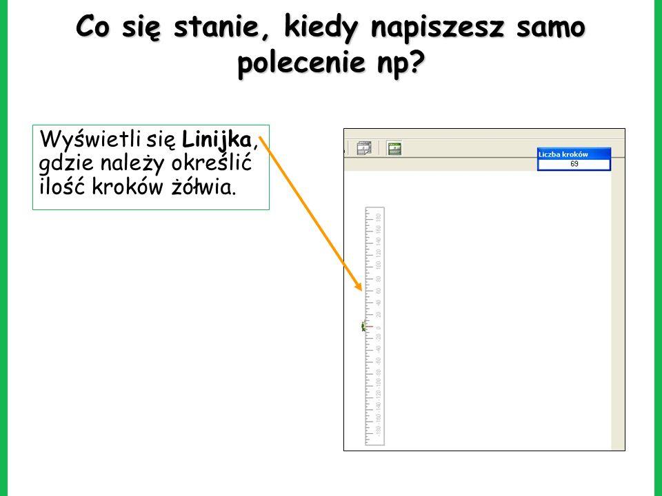 Co się stanie, kiedy napiszesz samo polecenie np? Wyświetli się Linijka, gdzie należy określić ilość kroków żółwia.