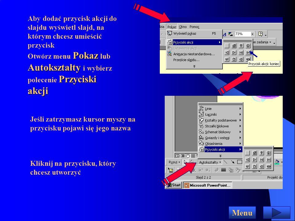 Przyciski akcji Menu Za ich pomocą osoba uruchamiająca prezentację może ustalać własne tempo, określać co ma być wyświetlane dalej, uruchomić odtwarzanie filmu lub inny program komputerowy Aby dodać przycisk akcji do slajdu wyświetl slajd, na którym chcesz umieścić przycisk PokazAutokształtyPrzyciski akcji Otwórz menu Pokaz lub Autokształty i wybierz polecenie Przyciski akcji