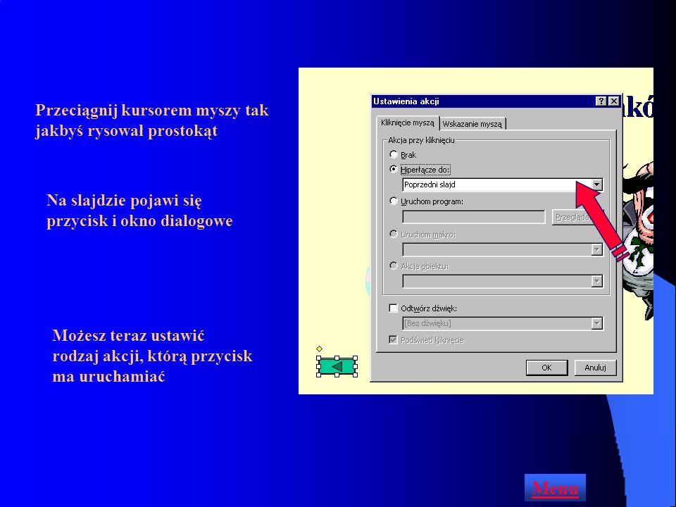 Aby dodać przycisk akcji do slajdu wyświetl slajd, na którym chcesz umieścić przycisk Pokaz Autokształty Przyciski akcji Otwórz menu Pokaz lub Autokształty i wybierz polecenie Przyciski akcji Menu Jeśli zatrzymasz kursor myszy na przycisku pojawi się jego nazwa Kliknij na przycisku, który chcesz utworzyć