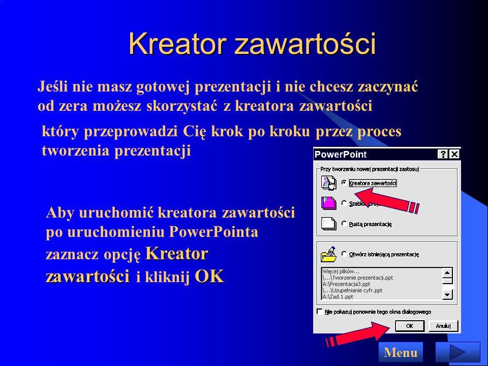 Kreator zawartości Jeśli nie masz gotowej prezentacji i nie chcesz zaczynać od zera możesz skorzystać z kreatora zawartości który przeprowadzi Cię krok po kroku przez proces tworzenia prezentacji Kreator zawartościOK Aby uruchomić kreatora zawartości po uruchomieniu PowerPointa zaznacz opcję Kreator zawartości i kliknij OK Menu