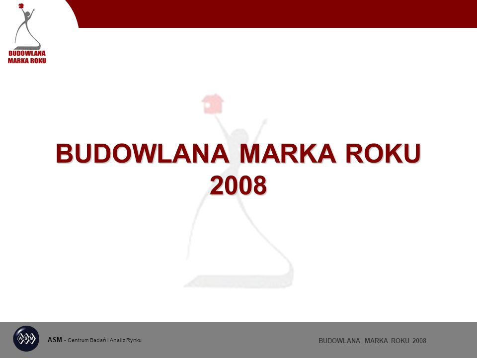 ASM - Centrum Badań i Analiz Rynku BUDOWLANA MARKA ROKU 2008 WYNIKI RANKINGU DYSTRYBUTOR ROKU 2008