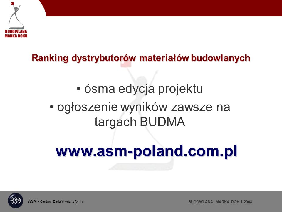 ASM - Centrum Badań i Analiz Rynku BUDOWLANA MARKA ROKU 2008 Ranking dystrybutorów materiałów budowlanych ósma edycja projektu ogłoszenie wyników zawsze na targach BUDMA www.asm-poland.com.pl