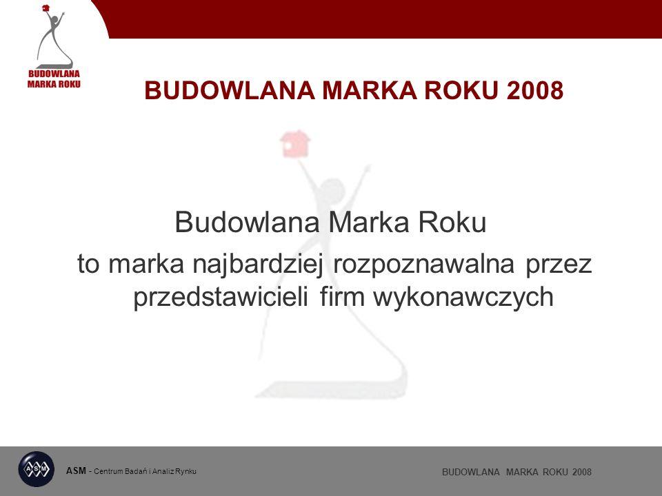 ASM - Centrum Badań i Analiz Rynku BUDOWLANA MARKA ROKU 2008 Budowlana Marka Roku to marka najbardziej rozpoznawalna przez przedstawicieli firm wykonawczych