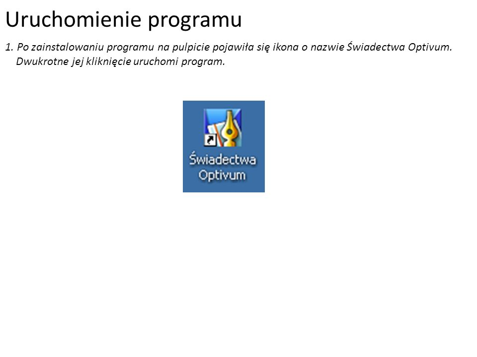 Uruchomienie programu 1. Po zainstalowaniu programu na pulpicie pojawiła się ikona o nazwie Świadectwa Optivum. Dwukrotne jej kliknięcie uruchomi prog