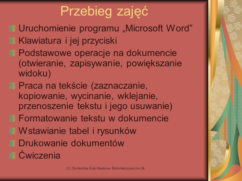 (C) Studenckie Koło Naukowe Bibliotekoznawców UŁ Przebieg zajęć Uruchomienie programu Microsoft Word Klawiatura i jej przyciski Podstawowe operacje na dokumencie (otwieranie, zapisywanie, powiększanie widoku) Praca na tekście (zaznaczanie, kopiowanie, wycinanie, wklejanie, przenoszenie tekstu i jego usuwanie) Formatowanie tekstu w dokumencie Wstawianie tabel i rysunków Drukowanie dokumentów Ćwiczenia