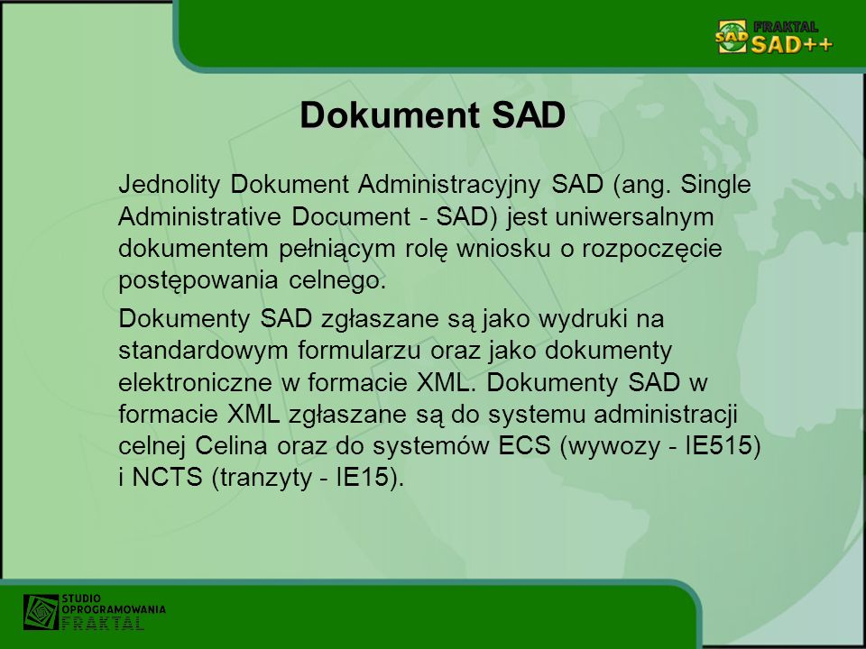 Dokument SAD Jednolity Dokument Administracyjny SAD (ang. Single Administrative Document - SAD) jest uniwersalnym dokumentem pełniącym rolę wniosku o