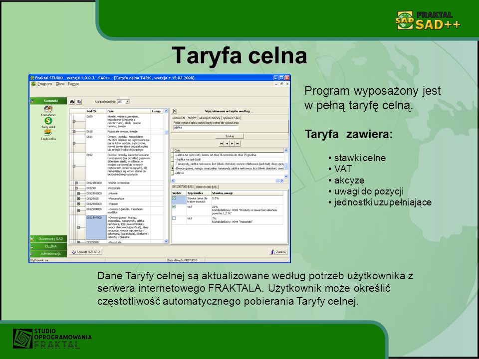 Taryfa celna Program wyposażony jest w pełną taryfę celną. Taryfa zawiera: stawki celne VAT akcyzę uwagi do pozycji jednostki uzupełniające Dane Taryf
