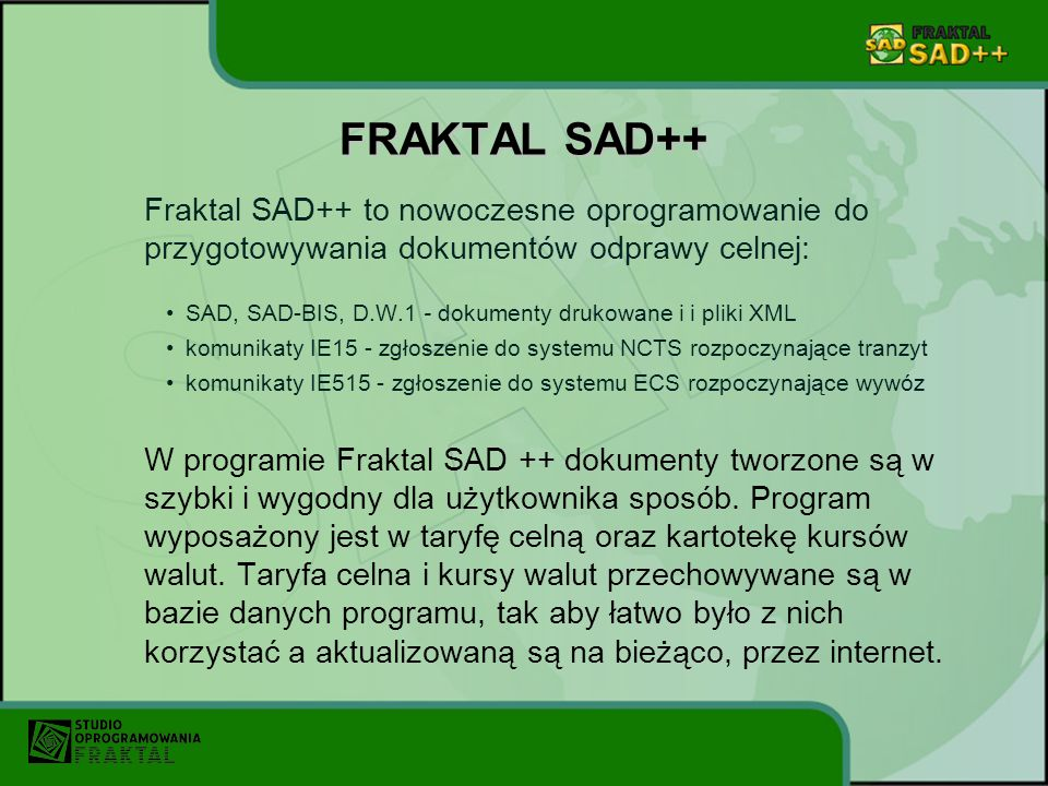 FRAKTAL SAD++ Fraktal SAD++ to nowoczesne oprogramowanie do przygotowywania dokumentów odprawy celnej: SAD, SAD-BIS, D.W.1 - dokumenty drukowane i i p