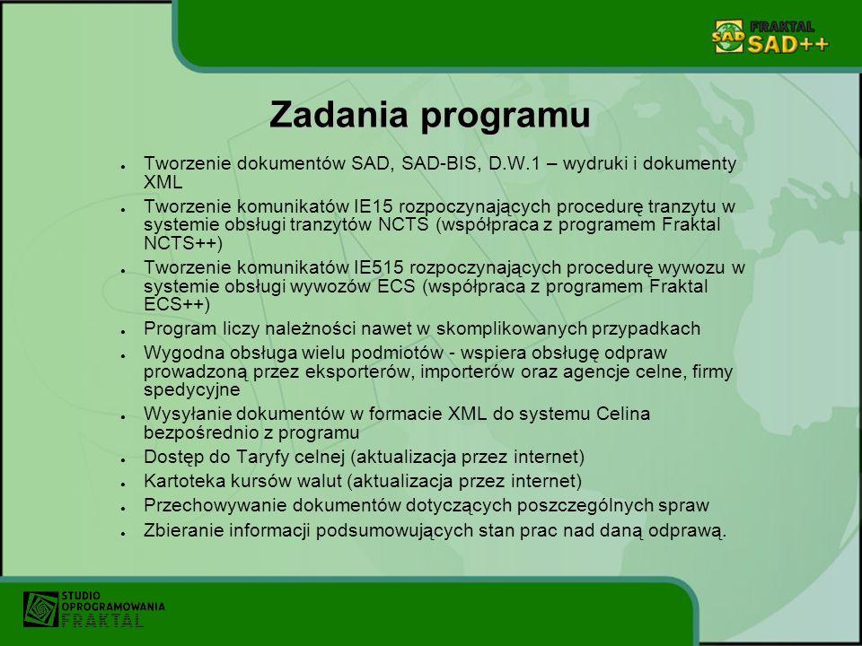 Zadania programu Tworzenie dokumentów SAD, SAD-BIS, D.W.1 – wydruki i dokumenty XML Tworzenie komunikatów IE15 rozpoczynających procedurę tranzytu w systemie obsługi tranzytów NCTS (współpraca z programem Fraktal NCTS++) Tworzenie komunikatów IE515 rozpoczynających procedurę wywozu w systemie obsługi wywozów ECS (współpraca z programem Fraktal ECS++) Program liczy należności nawet w skomplikowanych przypadkach Wygodna obsługa wielu podmiotów - wspiera obsługę odpraw prowadzoną przez eksporterów, importerów oraz agencje celne, firmy spedycyjne Wysyłanie dokumentów w formacie XML do systemu Celina bezpośrednio z programu Dostęp do Taryfy celnej (aktualizacja przez internet) Kartoteka kursów walut (aktualizacja przez internet) Przechowywanie dokumentów dotyczących poszczególnych spraw Zbieranie informacji podsumowujących stan prac nad daną odprawą.