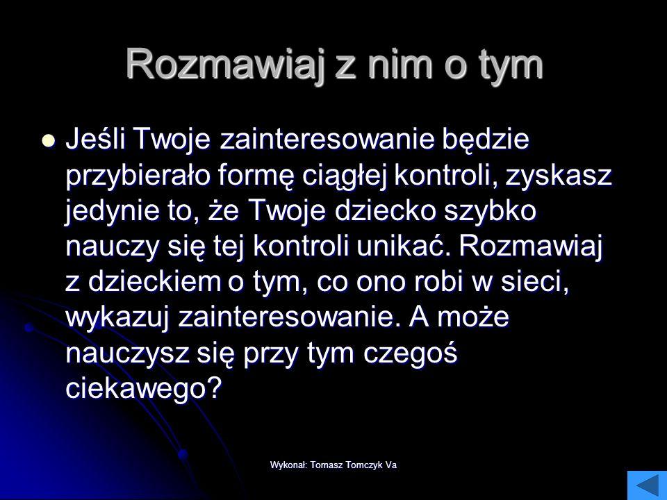 Wykonał: Tomasz Tomczyk Va Niech komputer stoi we wspólnym miejscu. Jako rodzic masz prawo wiedzieć, jak Twoje dziecko korzysta z komputera. Jeśli jed