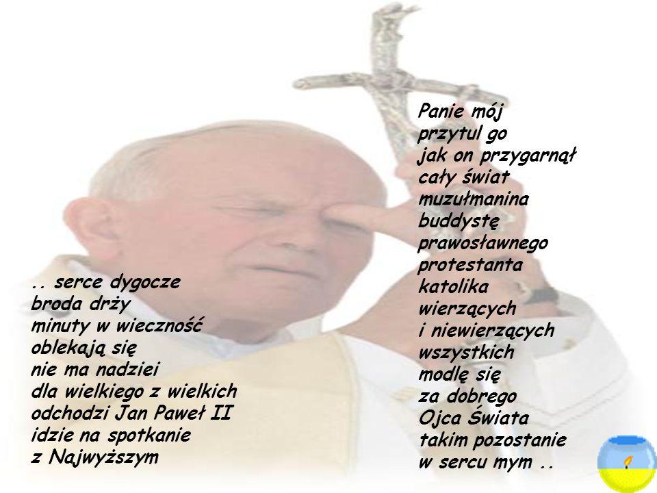 .. serce dygocze broda drży minuty w wieczność oblekają się nie ma nadziei dla wielkiego z wielkich odchodzi Jan Paweł II idzie na spotkanie z Najwyżs