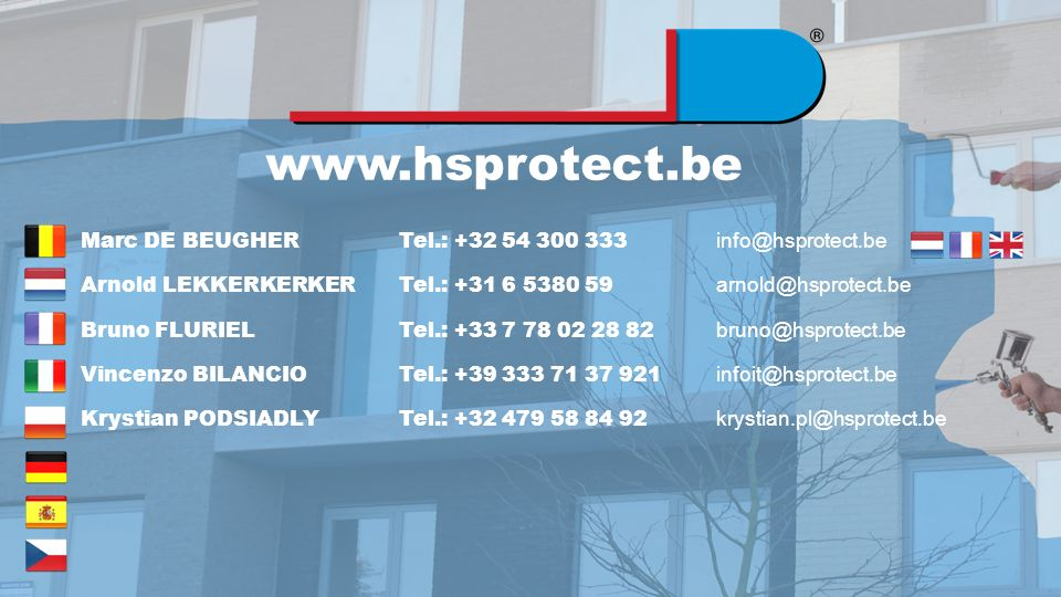 www.hsprotect.be Marc DE BEUGHER Tel.: +32 54 300 333 info@hsprotect.be Arnold LEKKERKERKERTel.: +31 6 5380 59 arnold@hsprotect.be Bruno FLURIEL Tel.: +33 7 78 02 28 82 bruno@hsprotect.be Vincenzo BILANCIO Tel.: +39 333 71 37 921 infoit@hsprotect.be Krystian PODSIADLY Tel.: +32 479 58 84 92 krystian.pl@hsprotect.be