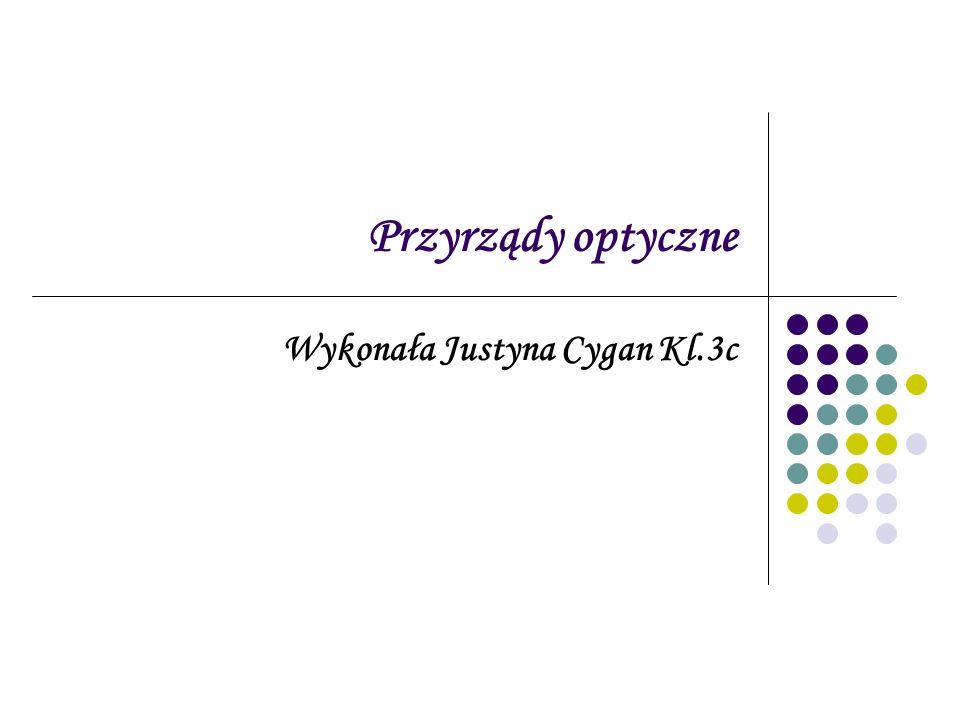 Przyrządy optyczne Wykonała Justyna Cygan Kl.3c