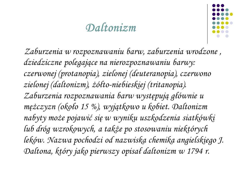 Daltonizm Zaburzenia w rozpoznawaniu barw, zaburzenia wrodzone, dziedziczne polegające na nierozpoznawaniu barwy: czerwonej (protanopia), zielonej (de
