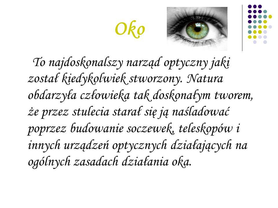 Oko To najdoskonalszy narząd optyczny jaki został kiedykolwiek stworzony. Natura obdarzyła człowieka tak doskonałym tworem, że przez stulecia starał s