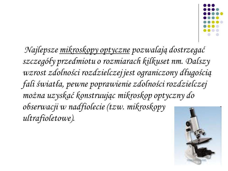 Najlepsze mikroskopy optyczne pozwalają dostrzegać szczegóły przedmiotu o rozmiarach kilkuset nm. Dalszy wzrost zdolności rozdzielczej jest ograniczon