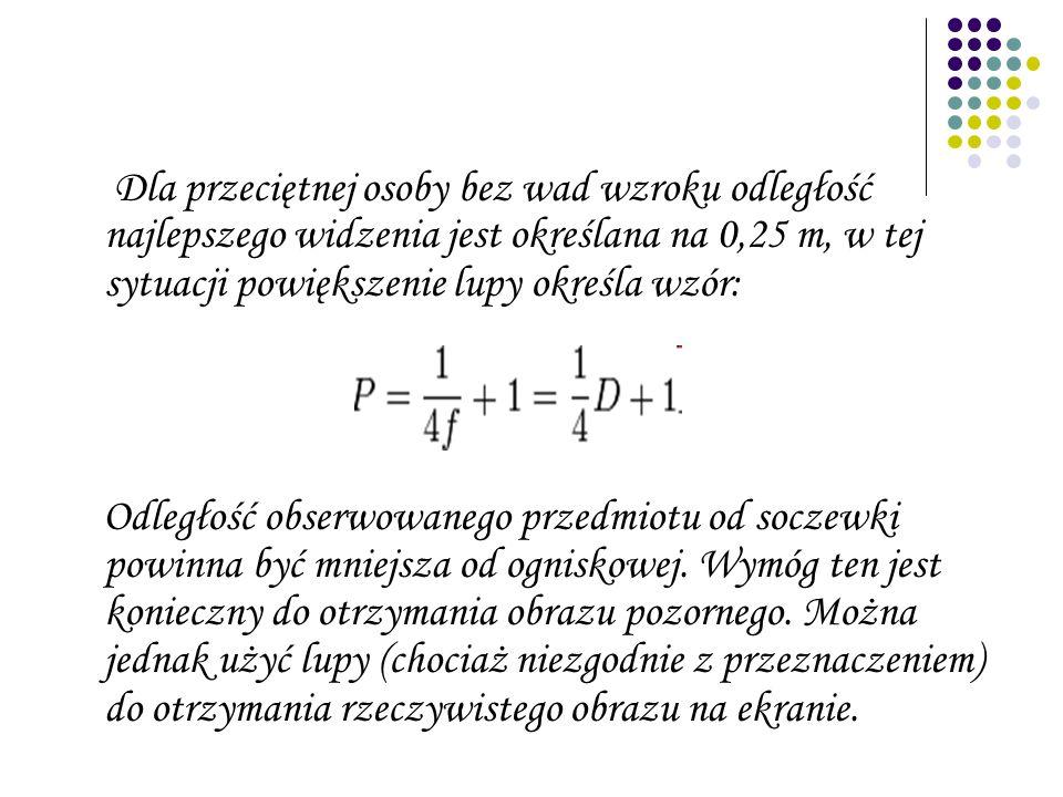 Dla przeciętnej osoby bez wad wzroku odległość najlepszego widzenia jest określana na 0,25 m, w tej sytuacji powiększenie lupy określa wzór: Odległość