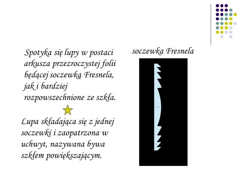 Spotyka się lupy w postaci arkusza przezroczystej folii będącej soczewką Fresnela, jak i bardziej rozpowszechnione ze szkła. soczewka Fresnela Lupa sk