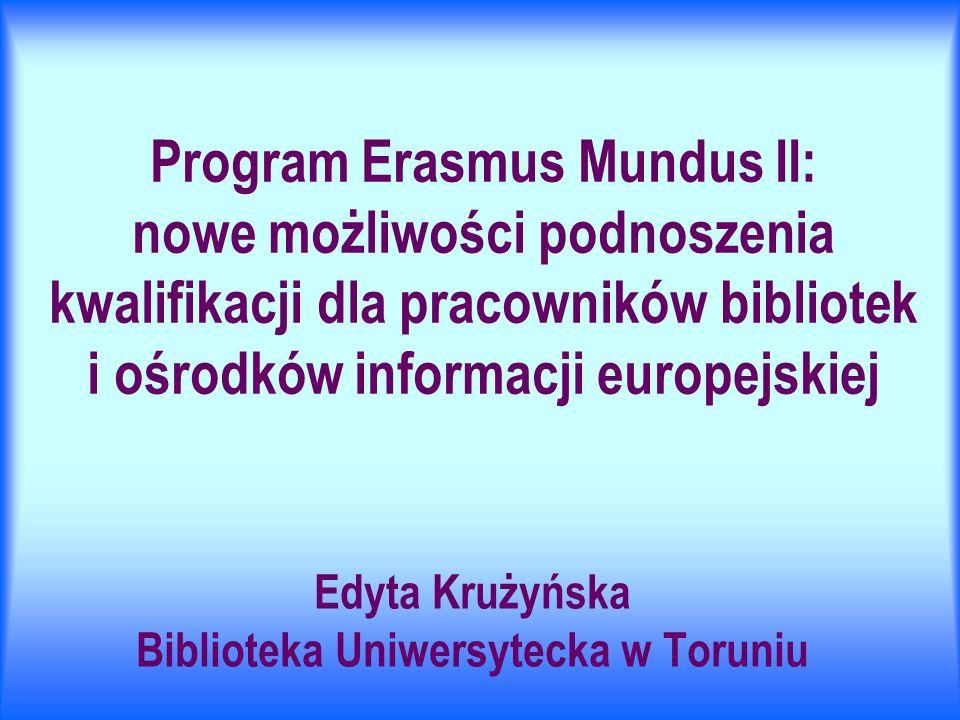 Program Erasmus Mundus II: nowe możliwości podnoszenia kwalifikacji dla pracowników bibliotek i ośrodków informacji europejskiej Edyta Krużyńska Biblioteka Uniwersytecka w Toruniu